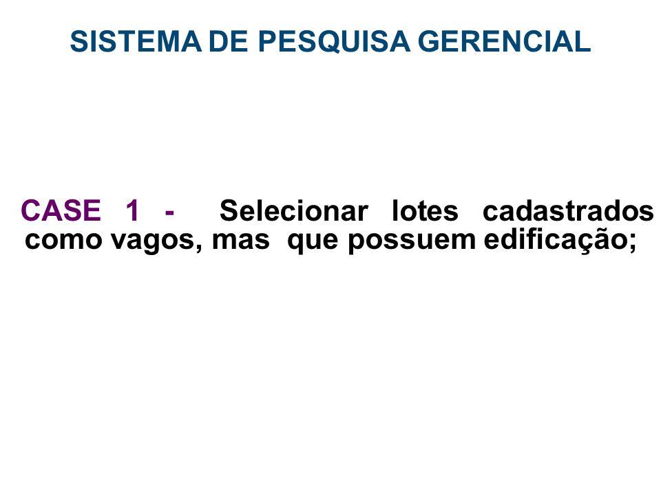 SISTEMA DE PESQUISA GERENCIAL CASE 1 - Selecionar lotes cadastrados como vagos, mas que possuem edificação;