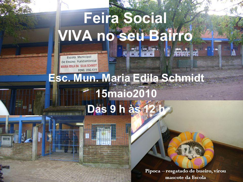 Feira Social VIVA no seu Bairro Esc. Mun. Maria Edila Schmidt 15maio2010 Das 9 h às 12 h Pipoca – resgatado de bueiro, virou mascote da Escola