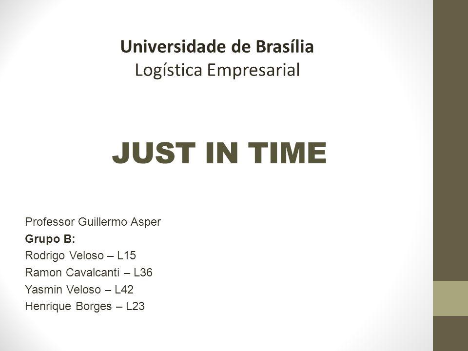 Universidade de Brasília Logística Empresarial JUST IN TIME Professor Guillermo Asper Grupo B: Rodrigo Veloso – L15 Ramon Cavalcanti – L36 Yasmin Velo
