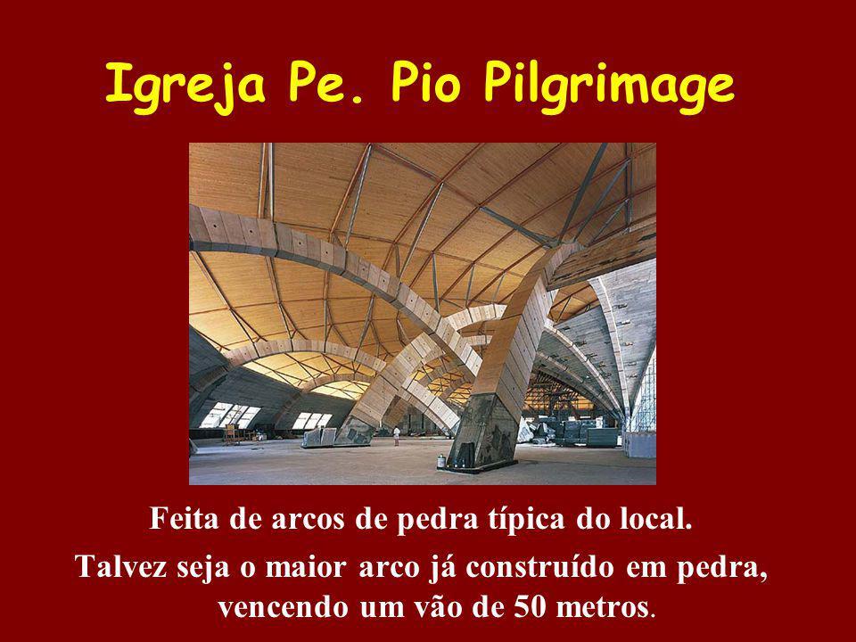 Igreja Pe. Pio Pilgrimage Feita de arcos de pedra típica do local. Talvez seja o maior arco já construído em pedra, vencendo um vão de 50 metros.