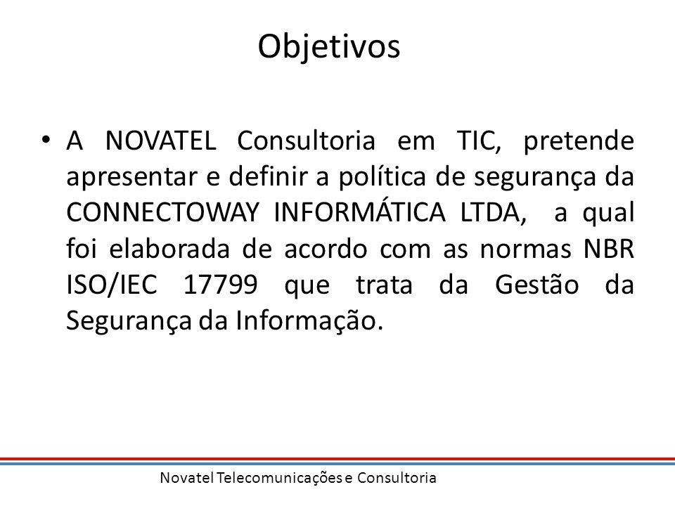 Novatel Telecomunicações e Consultoria Objetivos A NOVATEL Consultoria em TIC, pretende apresentar e definir a política de segurança da CONNECTOWAY INFORMÁTICA LTDA, a qual foi elaborada de acordo com as normas NBR ISO/IEC 17799 que trata da Gestão da Segurança da Informação.