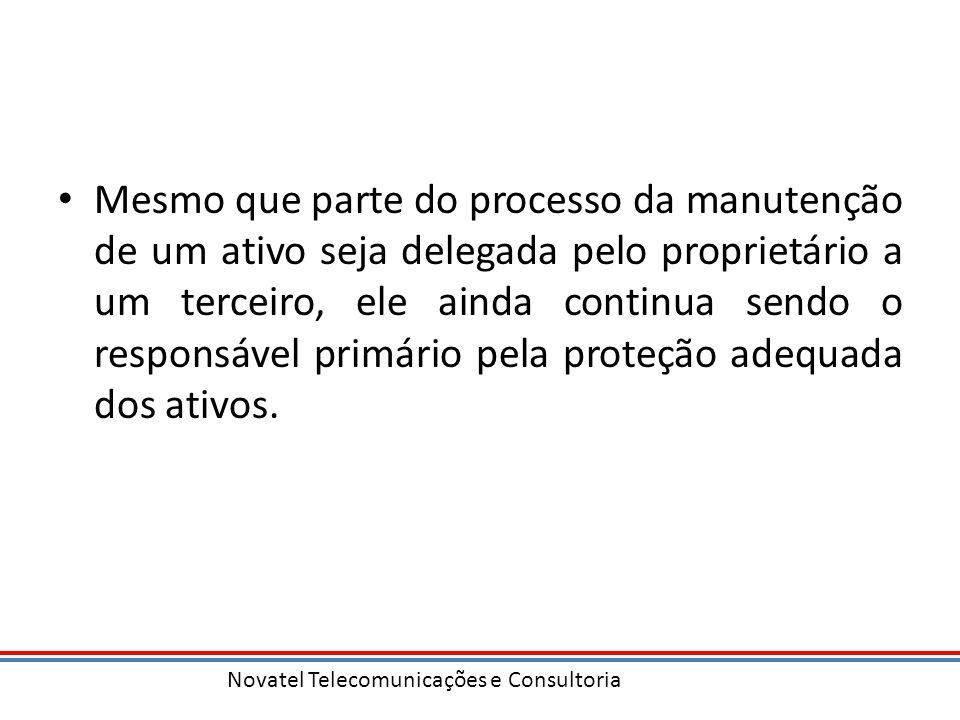 Novatel Telecomunicações e Consultoria Mesmo que parte do processo da manutenção de um ativo seja delegada pelo proprietário a um terceiro, ele ainda continua sendo o responsável primário pela proteção adequada dos ativos.