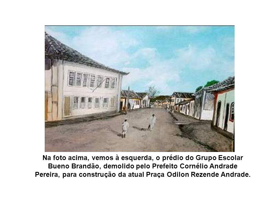 Na foto acima, vemos à esquerda, o prédio do Grupo Escolar Bueno Brandão, demolido pelo Prefeito Cornélio Andrade Pereira, para construção da atual Praça Odilon Rezende Andrade.