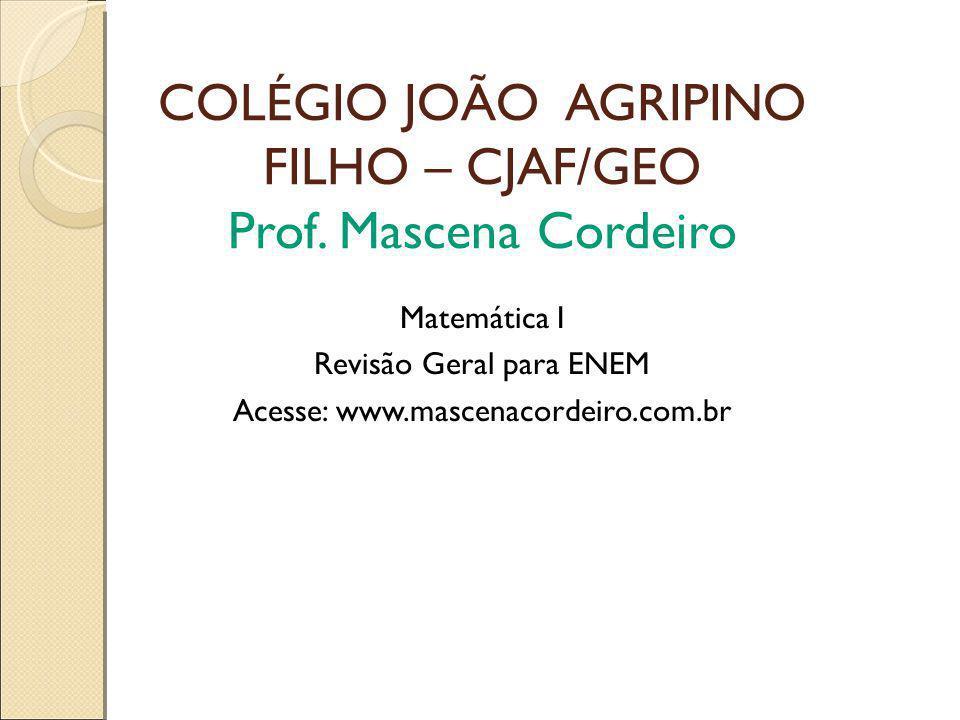 COLÉGIO JOÃO AGRIPINO FILHO – CJAF/GEO Prof. Mascena Cordeiro Matemática I Revisão Geral para ENEM Acesse: www.mascenacordeiro.com.br