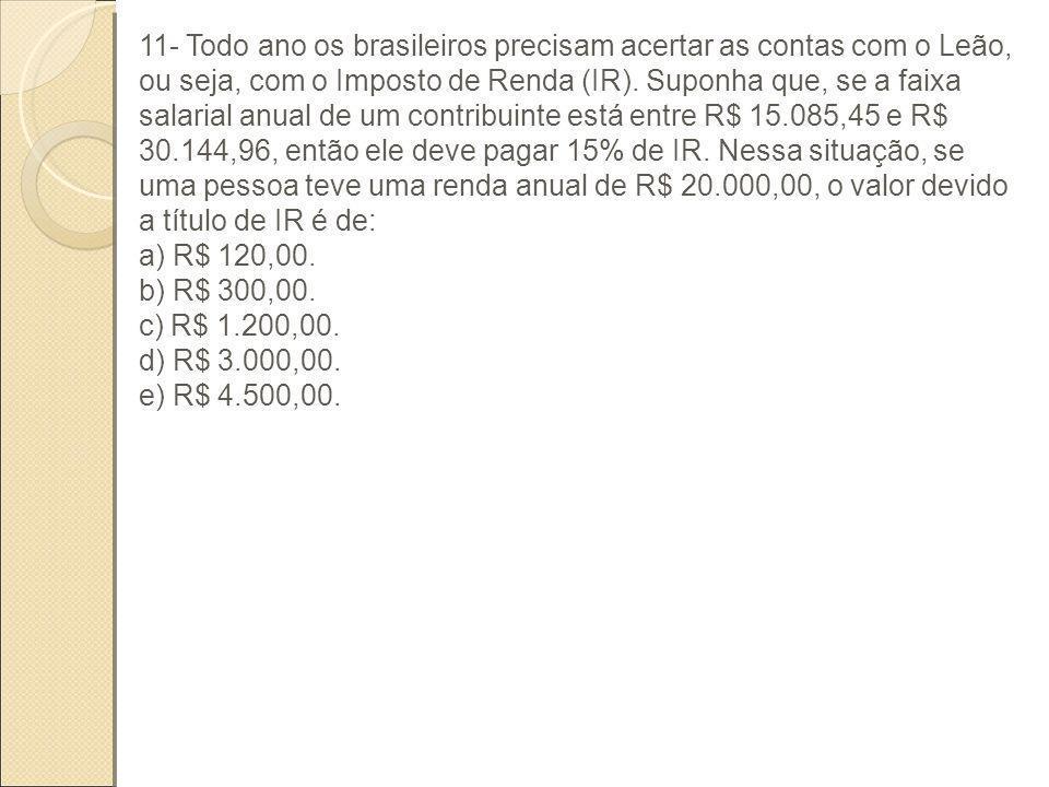11- Todo ano os brasileiros precisam acertar as contas com o Leão, ou seja, com o Imposto de Renda (IR). Suponha que, se a faixa salarial anual de um