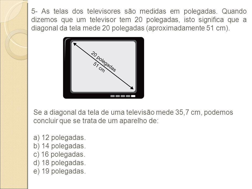 5- As telas dos televisores são medidas em polegadas. Quando dizemos que um televisor tem 20 polegadas, isto significa que a diagonal da tela mede 20