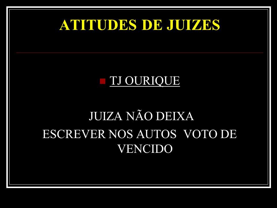 ATITUDES DE JUIZES TJ OURIQUE JUIZA NÃO DEIXA ESCREVER NOS AUTOS VOTO DE VENCIDO