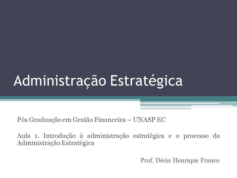 Administração Estratégica Pós Graduação em Gestão Financeira – UNASP EC Aula 1. Introdução à administração estratégica e o processo da Administração E