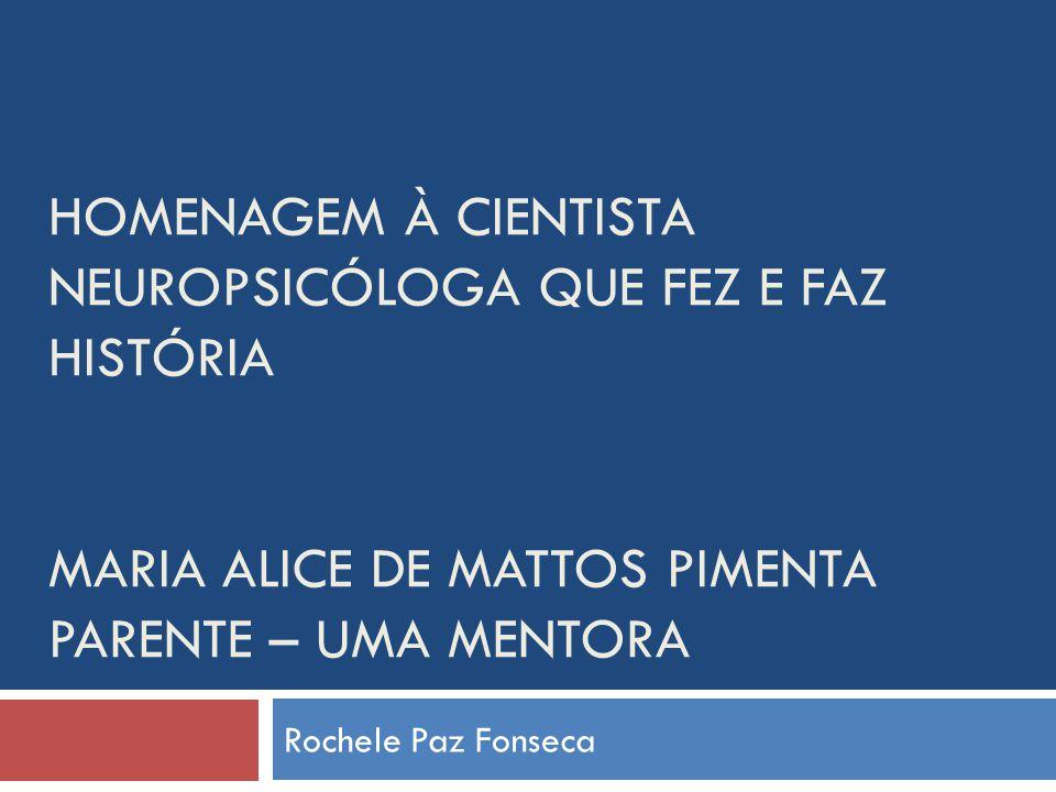 HOMENAGEM À CIENTISTA NEUROPSICÓLOGA QUE FEZ E FAZ HISTÓRIA MARIA ALICE DE MATTOS PIMENTA PARENTE – UMA MENTORA Rochele Paz Fonseca