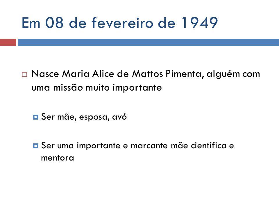 Em 08 de fevereiro de 1949 Nasce Maria Alice de Mattos Pimenta, alguém com uma missão muito importante Ser mãe, esposa, avó Ser uma importante e marca