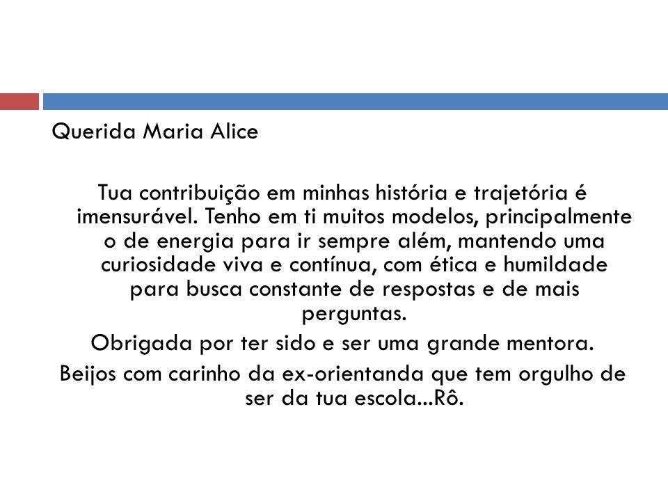 Querida Maria Alice Tua contribuição em minhas história e trajetória é imensurável. Tenho em ti muitos modelos, principalmente o de energia para ir se
