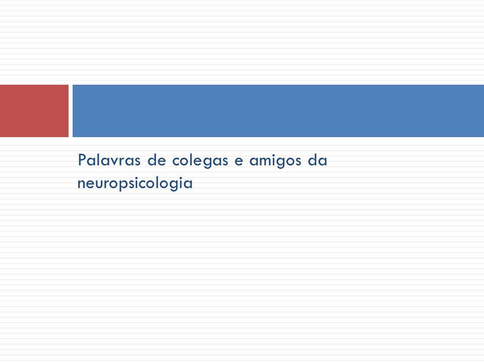 Palavras de colegas e amigos da neuropsicologia