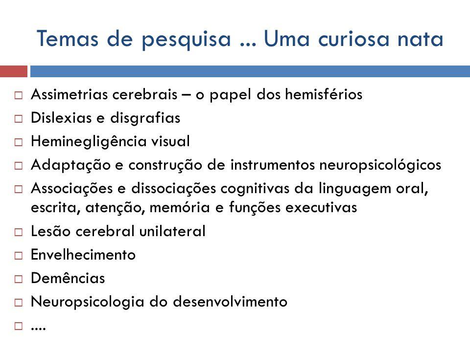 Temas de pesquisa... Uma curiosa nata Assimetrias cerebrais – o papel dos hemisférios Dislexias e disgrafias Heminegligência visual Adaptação e constr