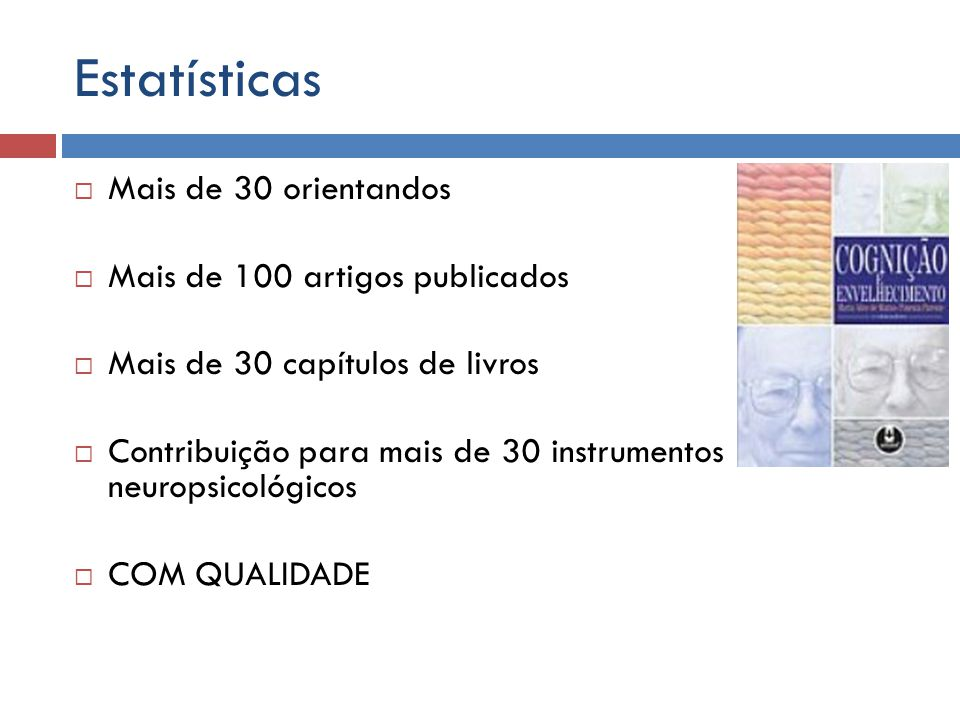 Estatísticas Mais de 30 orientandos Mais de 100 artigos publicados Mais de 30 capítulos de livros Contribuição para mais de 30 instrumentos neuropsico