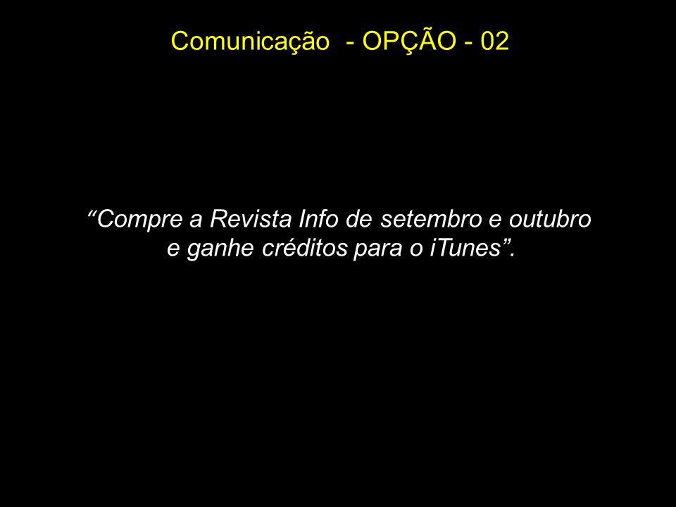 Comunicação - OPÇÃO - 02 Compre a Revista Info de setembro e outubro e ganhe créditos para o iTunes.