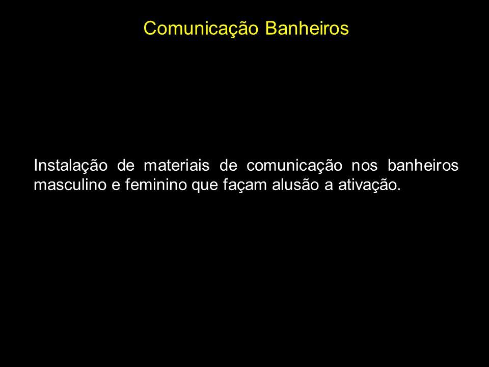 Comunicação Banheiros Instalação de materiais de comunicação nos banheiros masculino e feminino que façam alusão a ativação.