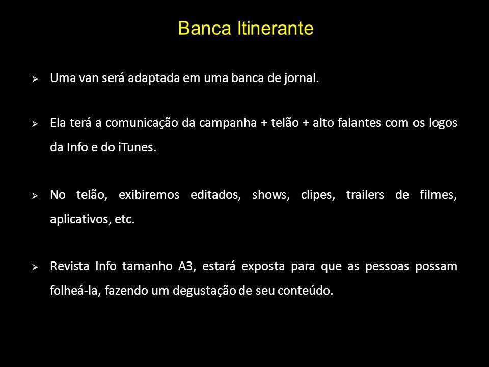 Banca Itinerante Uma van será adaptada em uma banca de jornal. Ela terá a comunicação da campanha + telão + alto falantes com os logos da Info e do iT