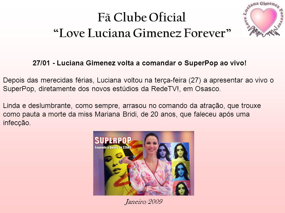 Fã Clube Oficial Love Luciana Gimenez Forever Janeiro/2009 27/01 - Luciana Gimenez volta a comandar o SuperPop ao vivo! Depois das merecidas férias, L