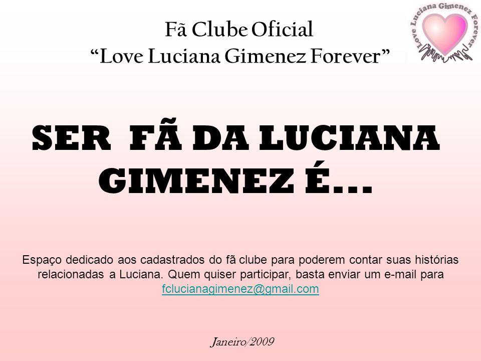 Fã Clube Oficial Love Luciana Gimenez Forever Janeiro/2009 SER FÃ DA LUCIANA GIMENEZ É... Espaço dedicado aos cadastrados do fã clube para poderem con