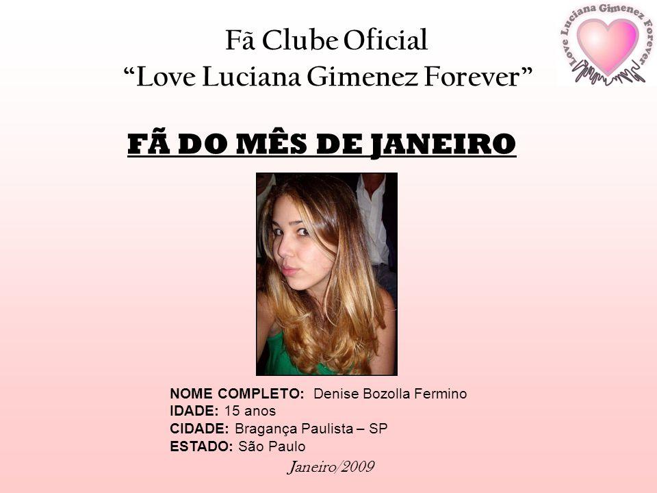 Fã Clube Oficial Love Luciana Gimenez Forever Janeiro/2009 FÃ DO MÊS DE JANEIRO NOME COMPLETO: Denise Bozolla Fermino IDADE: 15 anos CIDADE: Bragança