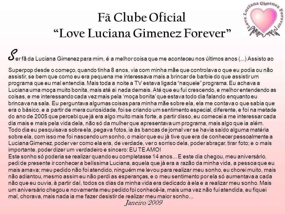 Fã Clube Oficial Love Luciana Gimenez Forever Janeiro/2009 S er fã da Luciana Gimenez para mim, é a melhor coisa que me aconteceu nos últimos anos (..