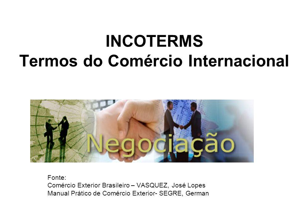 INCOTERMS Termos do Comércio Internacional Fonte: Comércio Exterior Brasileiro – VASQUEZ, José Lopes Manual Prático de Comércio Exterior- SEGRE, Germa