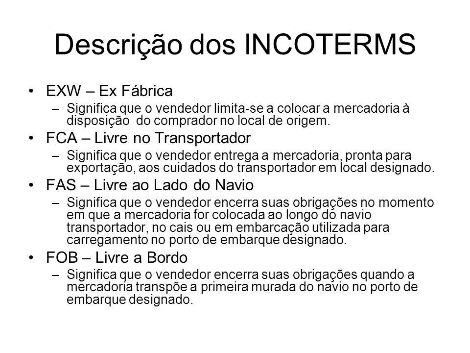 Descrição dos INCOTERMS EXW – Ex Fábrica –Significa que o vendedor limita-se a colocar a mercadoria à disposição do comprador no local de origem. FCA