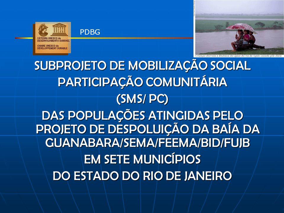 SUBPROJETO DE MOBILIZAÇÃO SOCIAL PARTICIPAÇÃO COMUNITÁRIA (SMS/ PC) DAS POPULAÇÕES ATINGIDAS PELO PROJETO DE DESPOLUIÇÃO DA BAÍA DA GUANABARA/SEMA/FEE
