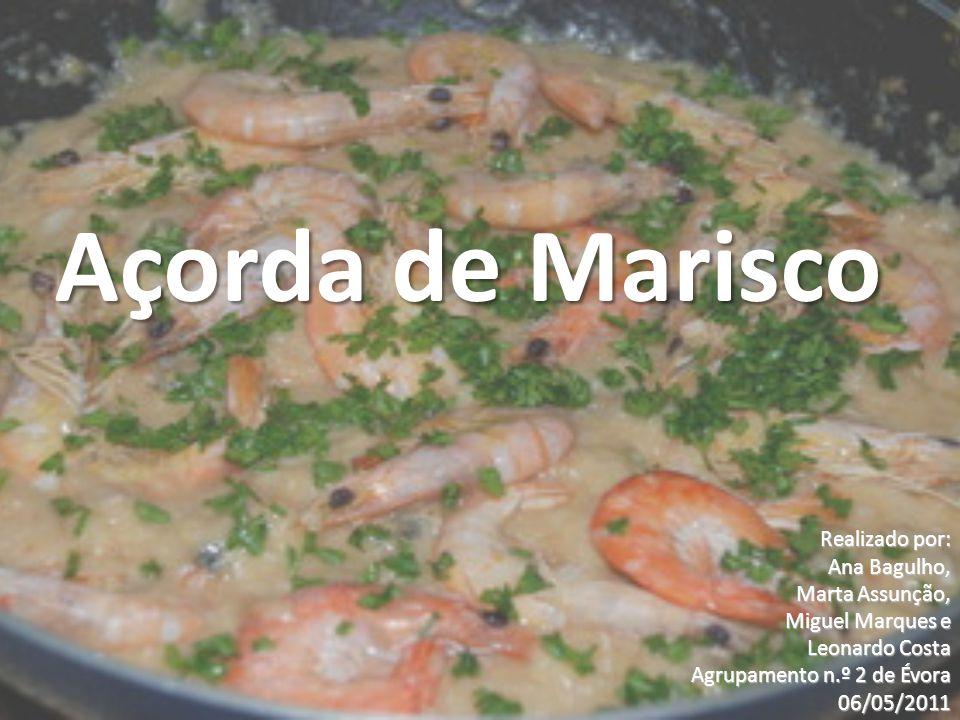 Açorda de Marisco Realizado por: Ana Bagulho, Marta Assunção, Miguel Marques e Leonardo Costa Agrupamento n.º 2 de Évora 06/05/2011