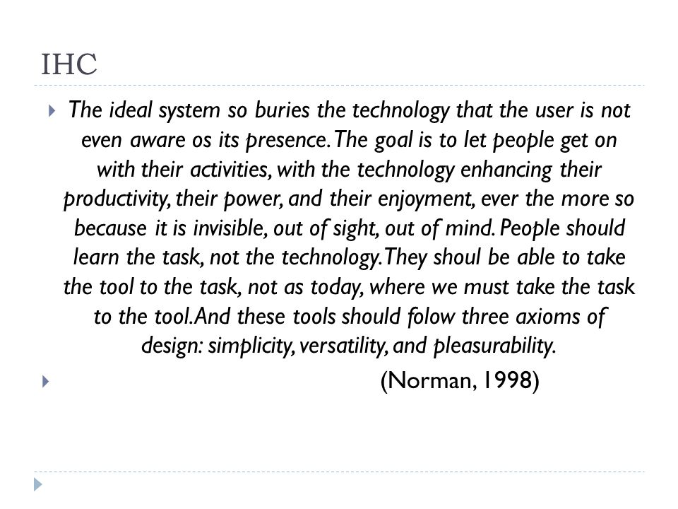 IHC The ideal system so buries the technology that the user is not even aware os its presence. The goal is to let people get on with their activities,