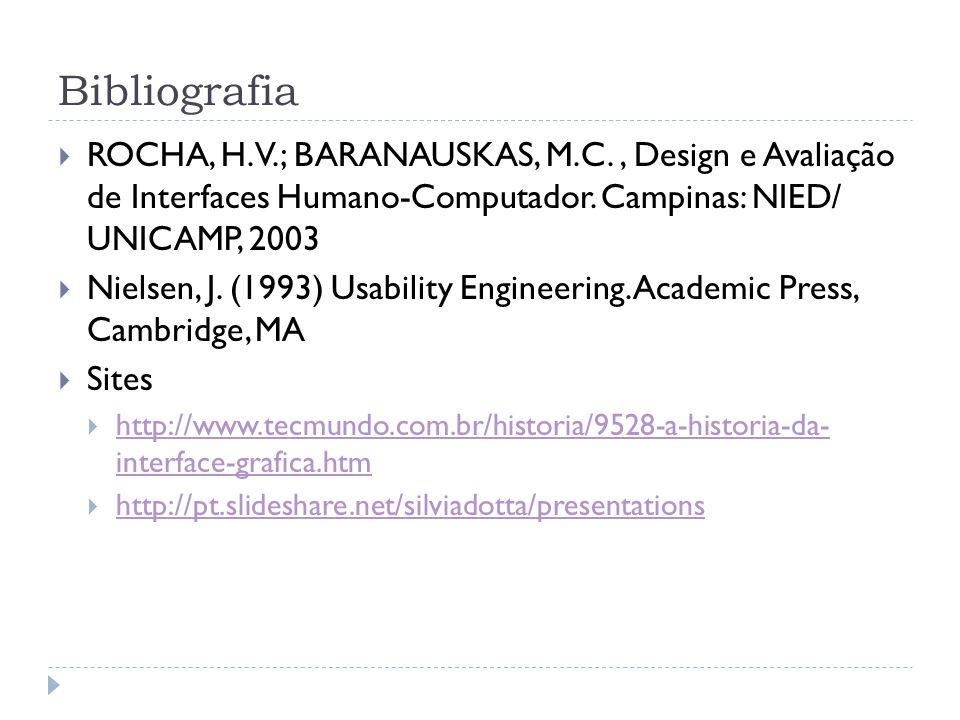 Bibliografia ROCHA, H. V.; BARANAUSKAS, M.C., Design e Avaliação de Interfaces Humano-Computador. Campinas: NIED/ UNICAMP, 2003 Nielsen, J. (1993) Usa