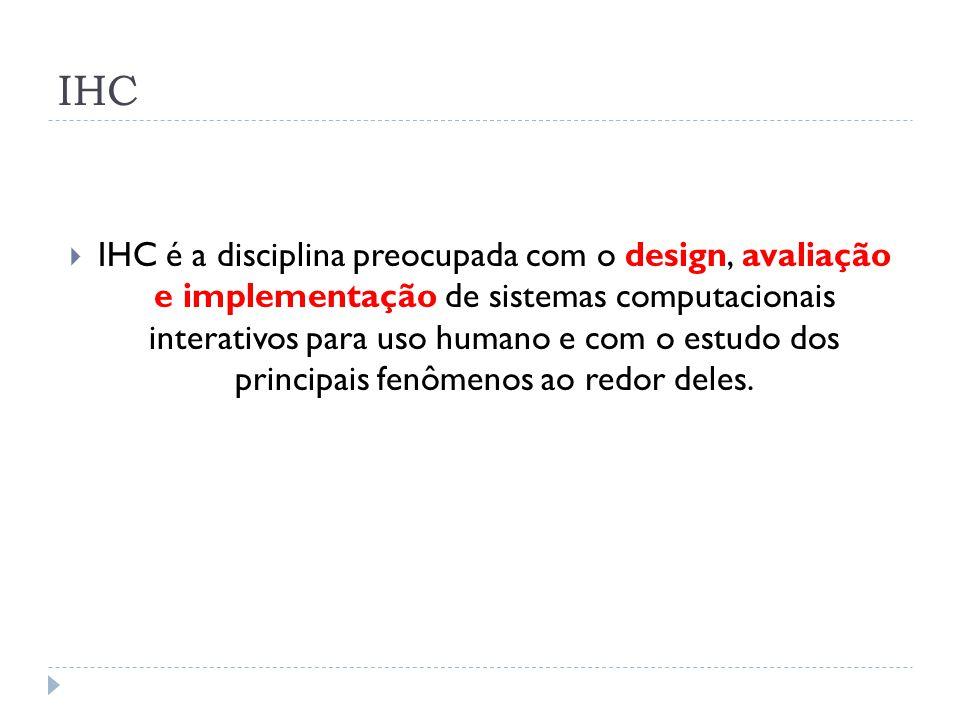 IHC IHC é a disciplina preocupada com o design, avaliação e implementação de sistemas computacionais interativos para uso humano e com o estudo dos pr