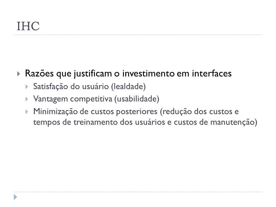 IHC Razões que justificam o investimento em interfaces Satisfação do usuário (lealdade) Vantagem competitiva (usabilidade) Minimização de custos poste