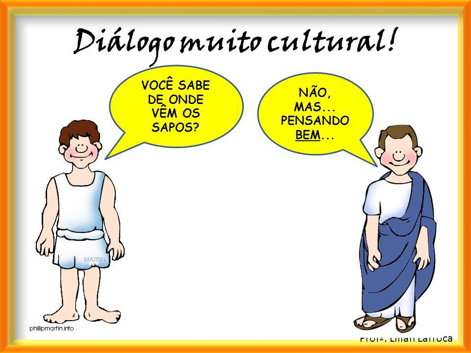 Profª. Lilian Larroca Diálogo muito cultural! VOCÊ SABE DE ONDE VÊM OS SAPOS? NÃO, MAS... PENSANDO BEM...