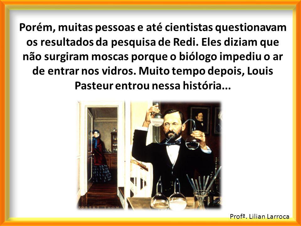 Profª. Lilian Larroca Porém, muitas pessoas e até cientistas questionavam os resultados da pesquisa de Redi. Eles diziam que não surgiram moscas porqu
