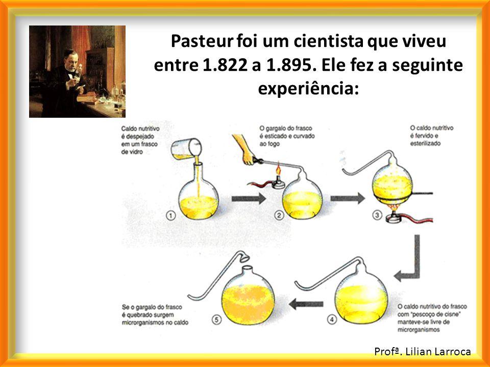Profª. Lilian Larroca Pasteur foi um cientista que viveu entre 1.822 a 1.895. Ele fez a seguinte experiência: