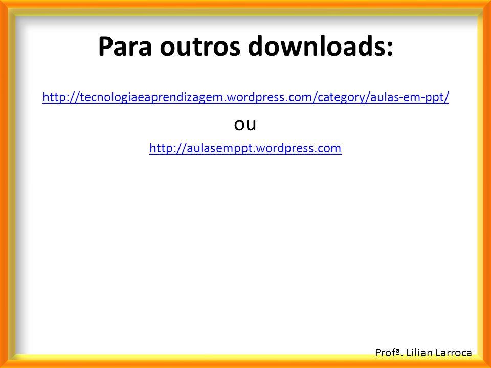 Profª. Lilian Larroca Para outros downloads: http://tecnologiaeaprendizagem.wordpress.com/category/aulas-em-ppt/ ou http://aulasemppt.wordpress.com