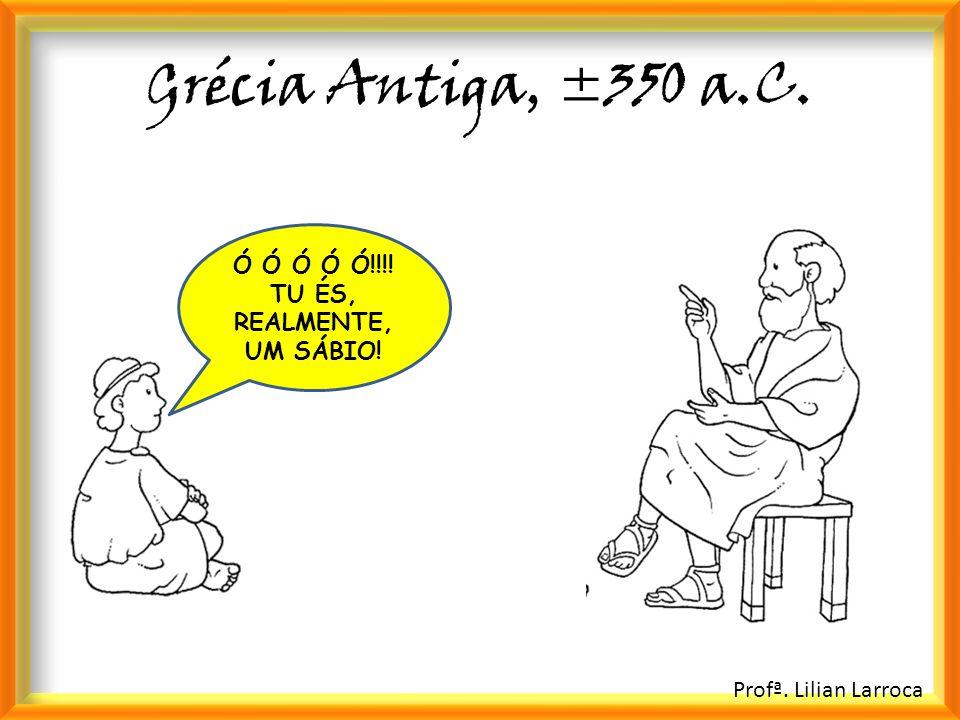 Profª. Lilian Larroca Grécia Antiga, ±350 a.C. Ó Ó Ó Ó Ó!!!! TU ÉS, REALMENTE, UM SÁBIO!