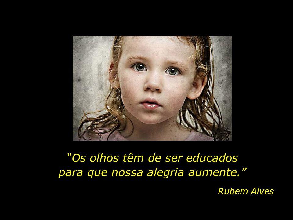 É através dos olhos que as crianças tomam contato com a beleza e o fascínio do mundo...
