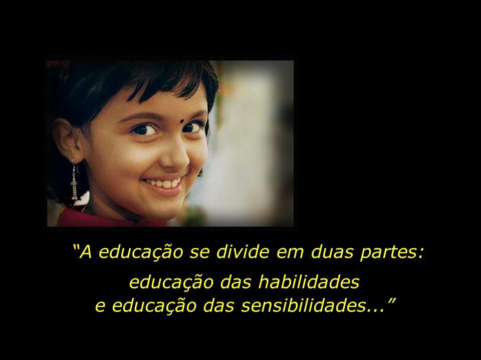 A educação se divide em duas partes: educação das habilidades e educação das sensibilidades...