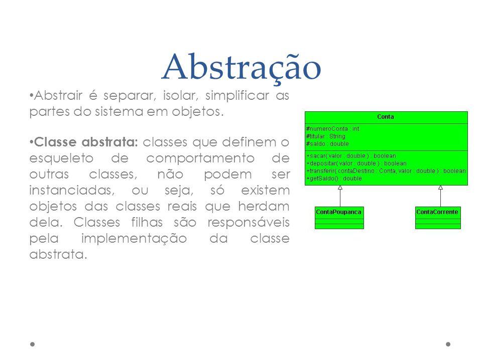 Abstração Abstrair é separar, isolar, simplificar as partes do sistema em objetos. Classe abstrata: classes que definem o esqueleto de comportamento d