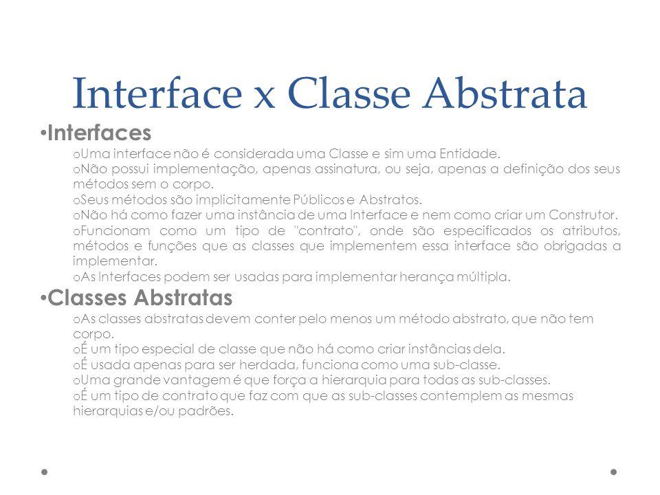 Interface x Classe Abstrata Interfaces o Uma interface não é considerada uma Classe e sim uma Entidade. o Não possui implementação, apenas assinatura,