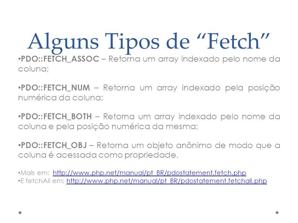 Alguns Tipos de Fetch PDO::FETCH_ASSOC – Retorna um array indexado pelo nome da coluna; PDO::FETCH_NUM – Retorna um array indexado pela posição numéri