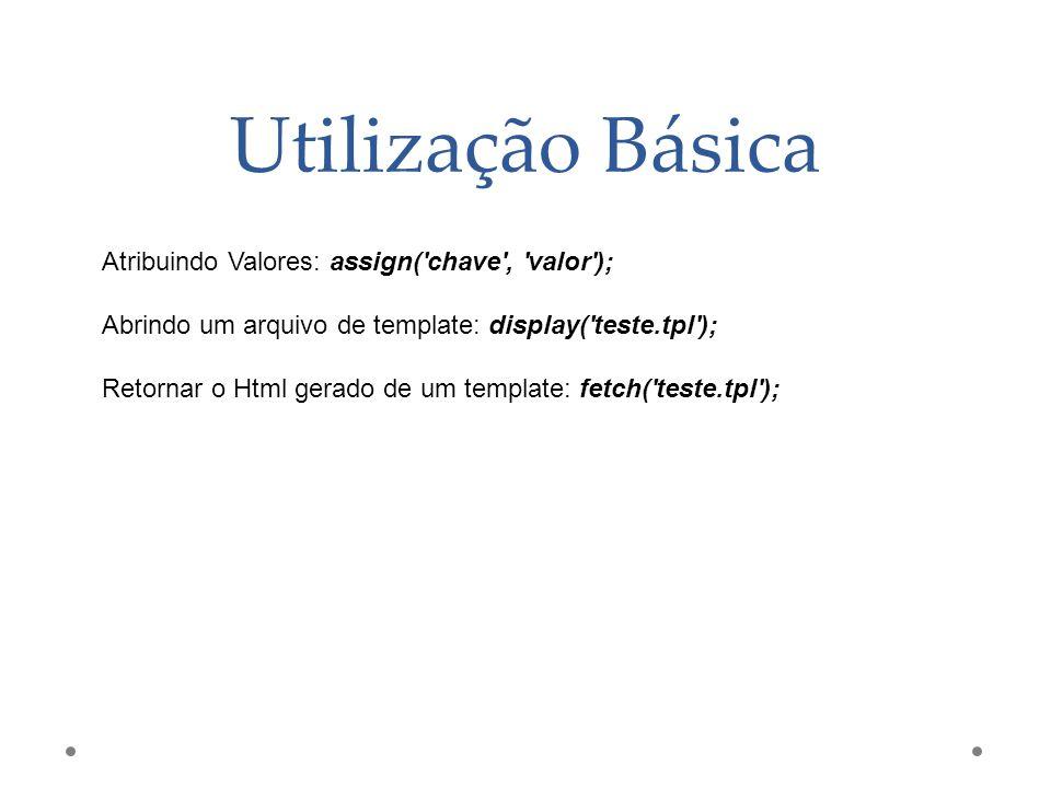 Utilização Básica Atribuindo Valores: assign('chave', 'valor'); Abrindo um arquivo de template: display('teste.tpl'); Retornar o Html gerado de um tem