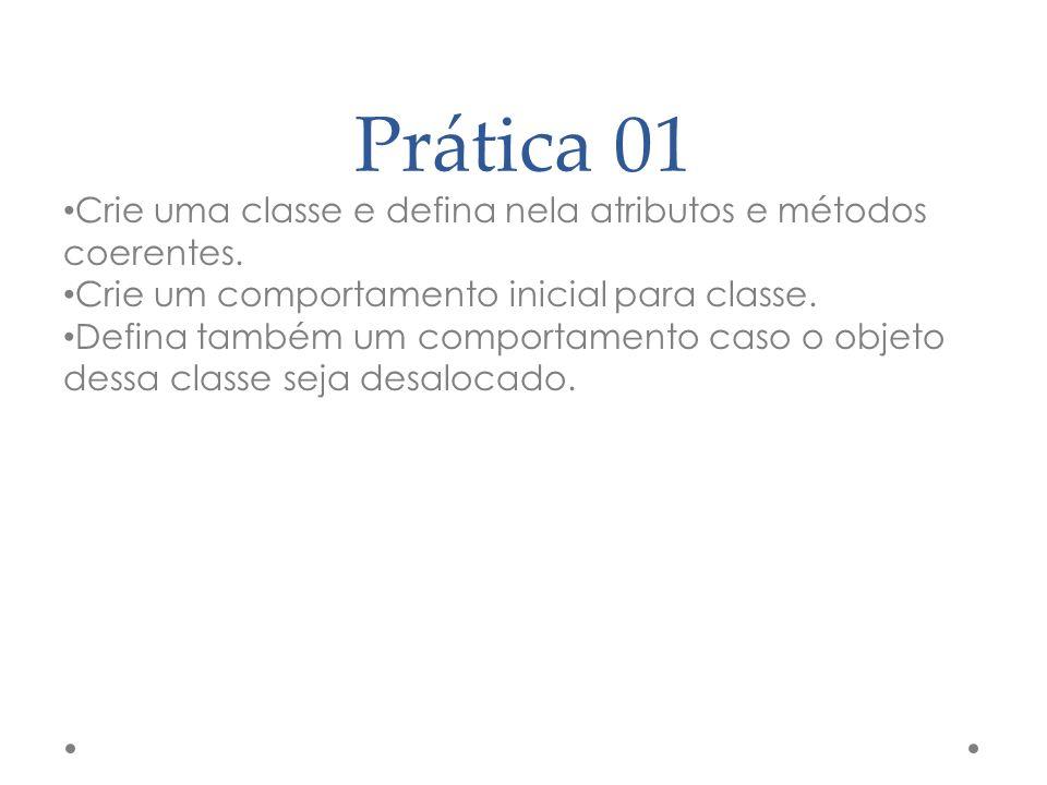 Prática 01 Crie uma classe e defina nela atributos e métodos coerentes. Crie um comportamento inicial para classe. Defina também um comportamento caso