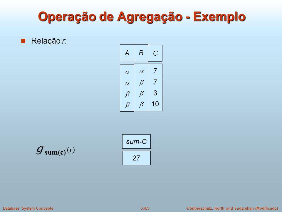 ©Silberschatz, Korth and Sudarshan (Modificado)3.4.5Database System Concepts Operação de Agregação - Exemplo Relação r: AB C 7 3 10 g sum(c) (r) sum-C