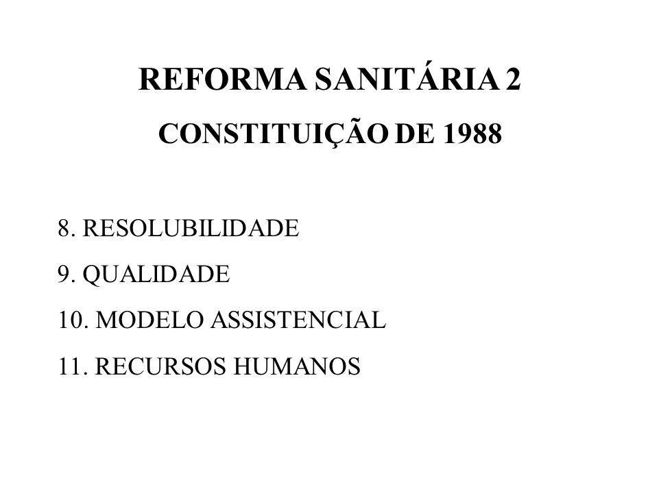 REFORMA SANITÁRIA 2 CONSTITUIÇÃO DE 1988 8. RESOLUBILIDADE 9. QUALIDADE 10. MODELO ASSISTENCIAL 11. RECURSOS HUMANOS