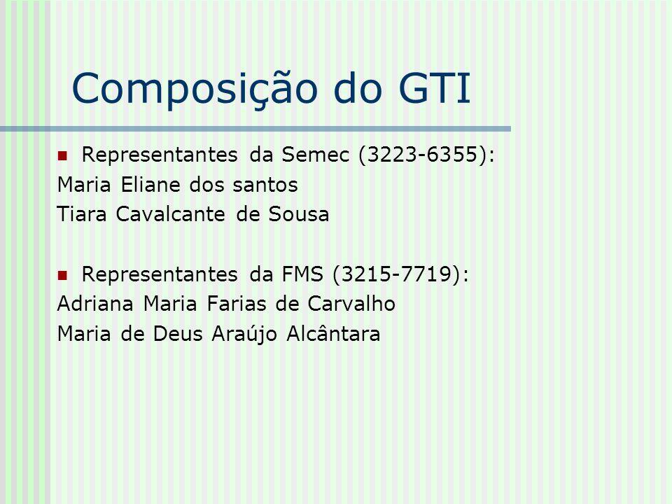 Composição do GTI Representantes da Semec (3223-6355): Maria Eliane dos santos Tiara Cavalcante de Sousa Representantes da FMS (3215-7719): Adriana Ma