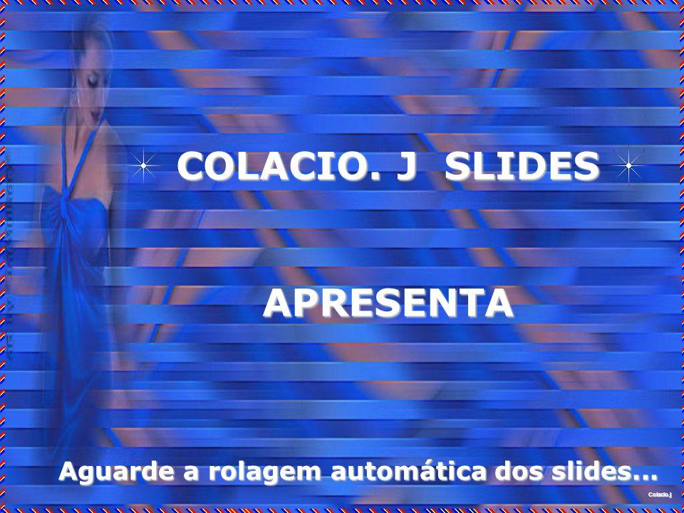 Colacio.j Colacio.j COLACIO. J SLIDES APRESENTA Aguarde a rolagem automática dos slides...