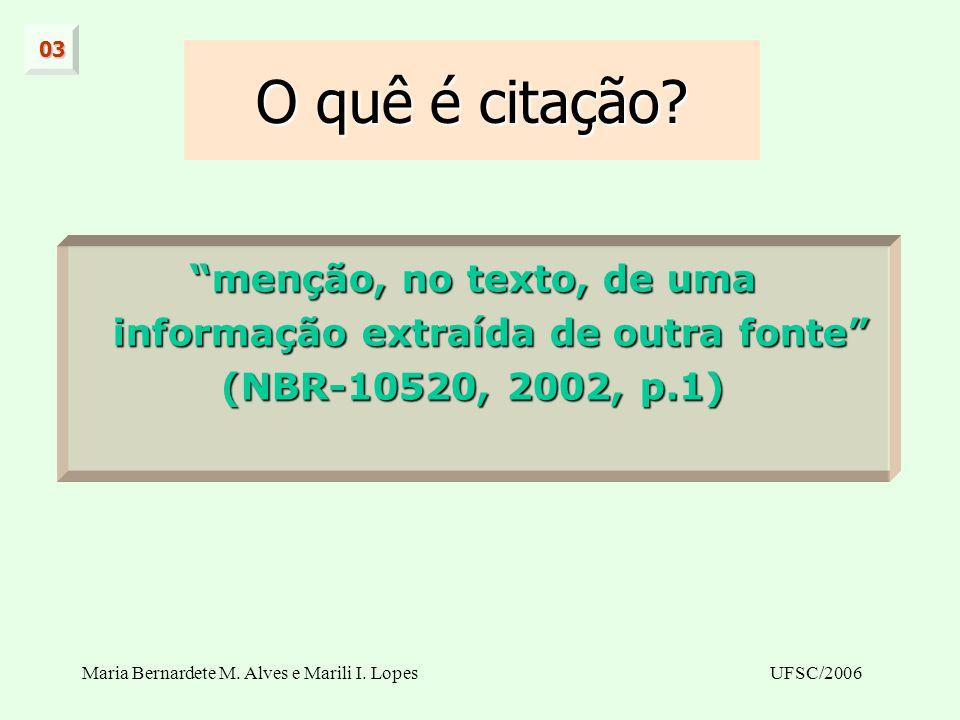 Maria Bernardete M. Alves e Marili I. LopesUFSC/2006 O quê é citação? menção, no texto, de uma informação extraída de outra fonte (NBR-10520, 2002, p.